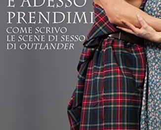 Recensione: Adesso prendimi. Come scrivo le scene di sesso di Outlander, di Diana Gabaldon